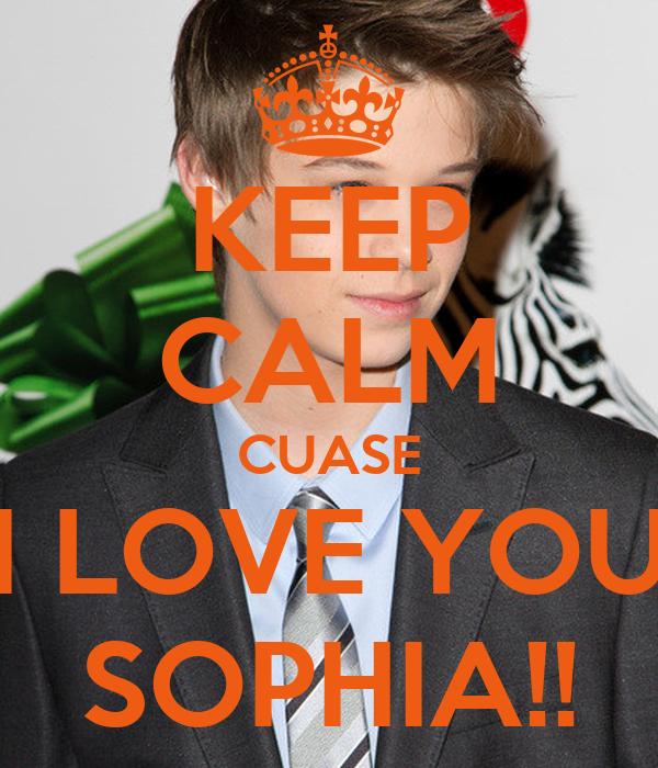 KEEP CALM CUASE I LOVE YOU SOPHIA!!