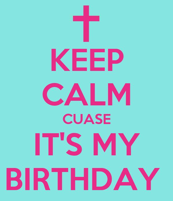 KEEP CALM CUASE IT'S MY BIRTHDAY