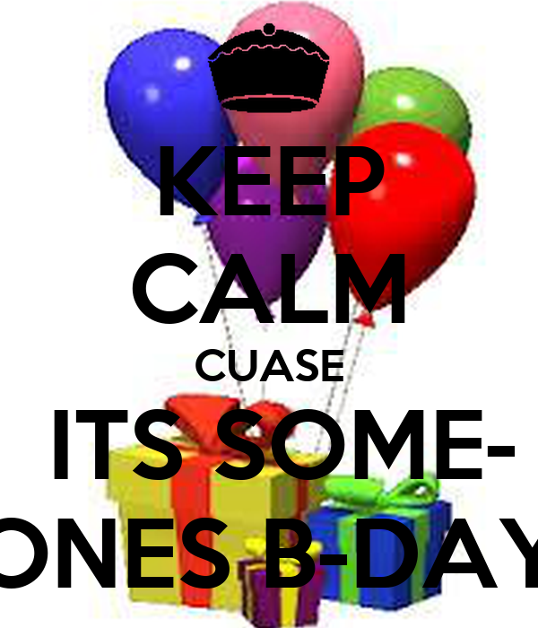 KEEP CALM CUASE  ITS SOME- ONES B-DAY