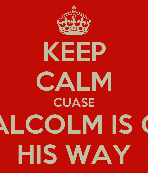 KEEP CALM CUASE MALCOLM IS ON HIS WAY