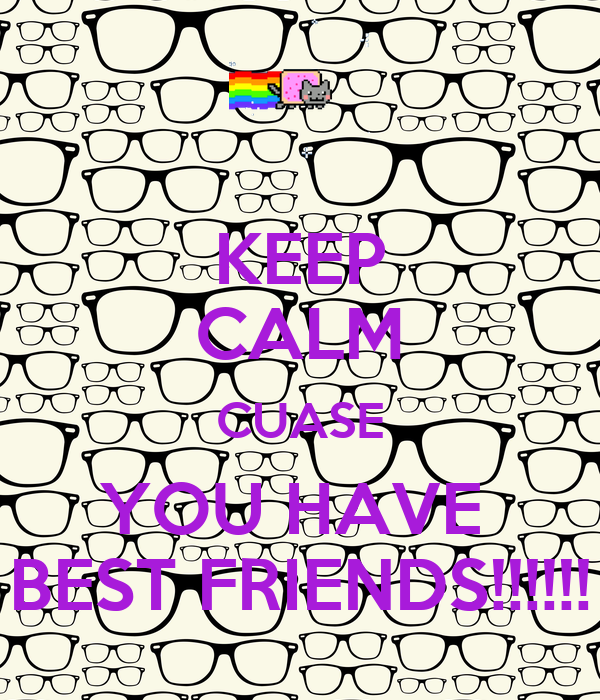 KEEP CALM CUASE YOU HAVE  BEST FRIENDS!!!!!!