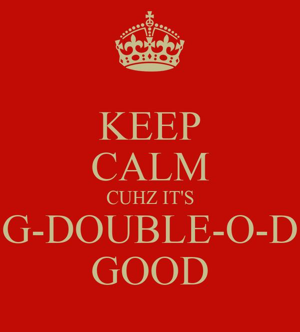 KEEP CALM CUHZ IT'S G-DOUBLE-O-D GOOD