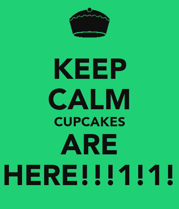 KEEP CALM CUPCAKES ARE HERE!!!1!1!