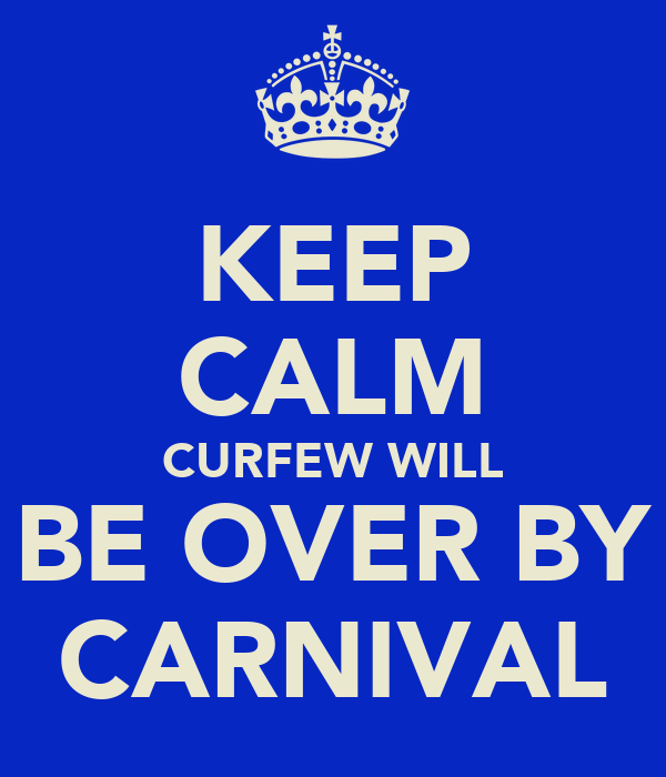 KEEP CALM CURFEW WILL BE OVER BY CARNIVAL