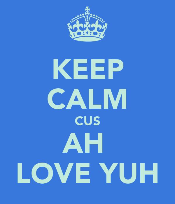 KEEP CALM CUS AH  LOVE YUH