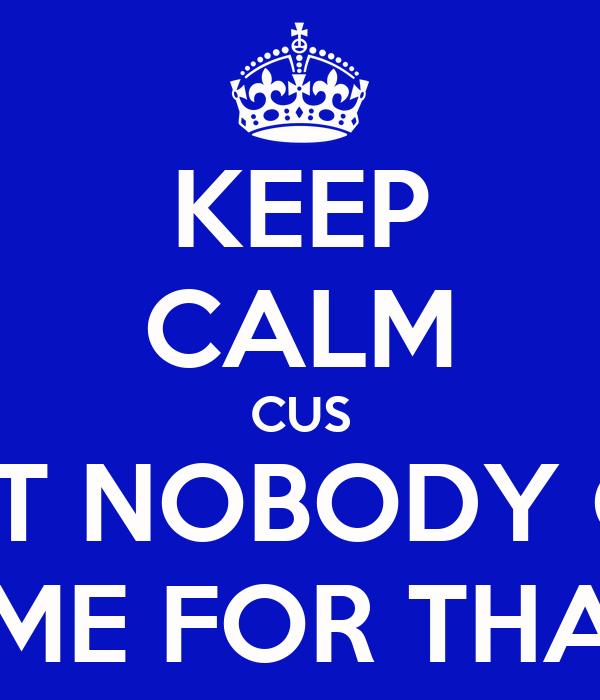 KEEP CALM CUS AIN'T NOBODY GOT TIME FOR THAT!