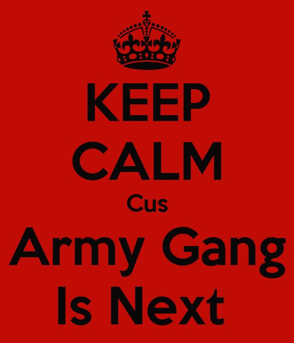 KEEP CALM Cus Army Gang Is Next