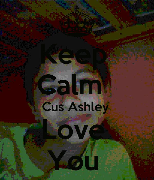 Keep  Calm   Cus Ashley  Love  You