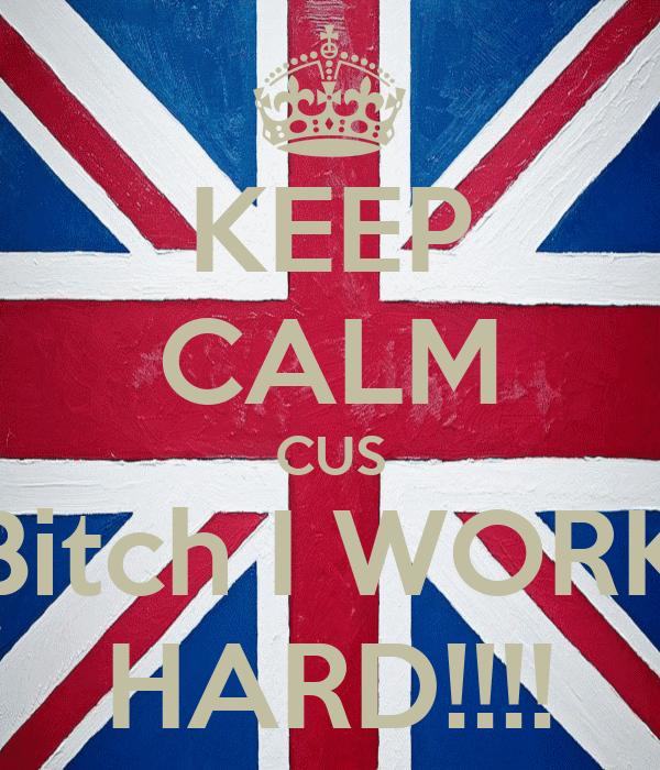 KEEP CALM CUS Bitch I WORK HARD!!!!