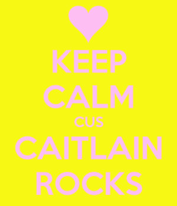 KEEP CALM CUS CAITLAIN ROCKS