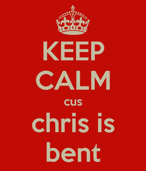 KEEP CALM cus chris is bent
