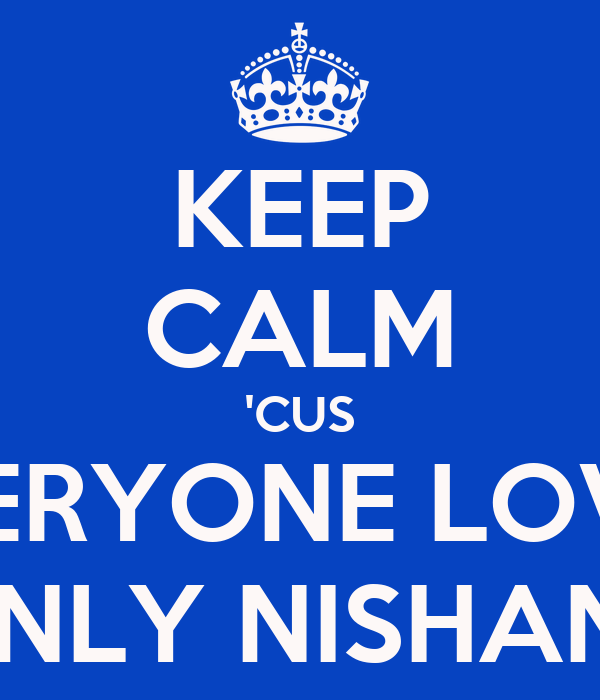 KEEP CALM 'CUS EVERYONE LOVES ONLY NISHANT