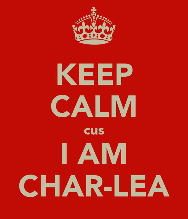 KEEP CALM cus I AM CHAR-LEA