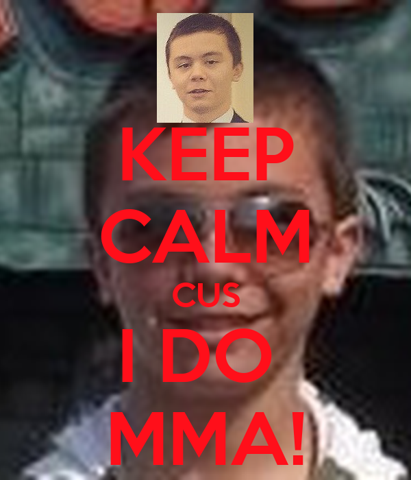 KEEP CALM CUS I DO  MMA!