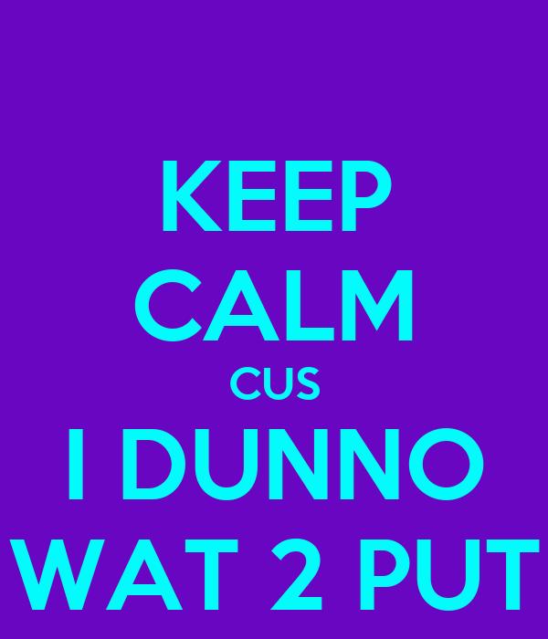 KEEP CALM CUS I DUNNO WAT 2 PUT