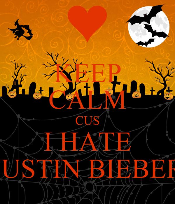 KEEP CALM CUS I HATE JUSTIN BIEBER