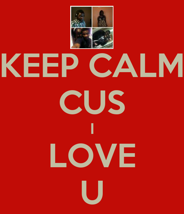 KEEP CALM CUS I LOVE U