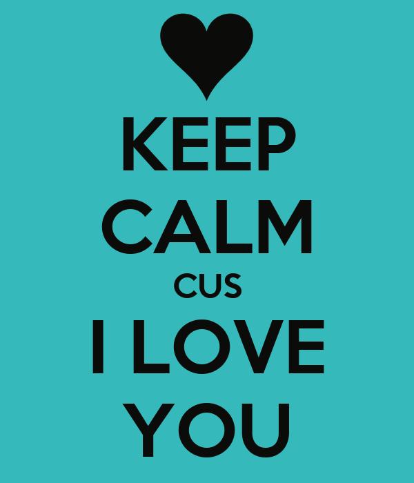 KEEP CALM CUS I LOVE YOU