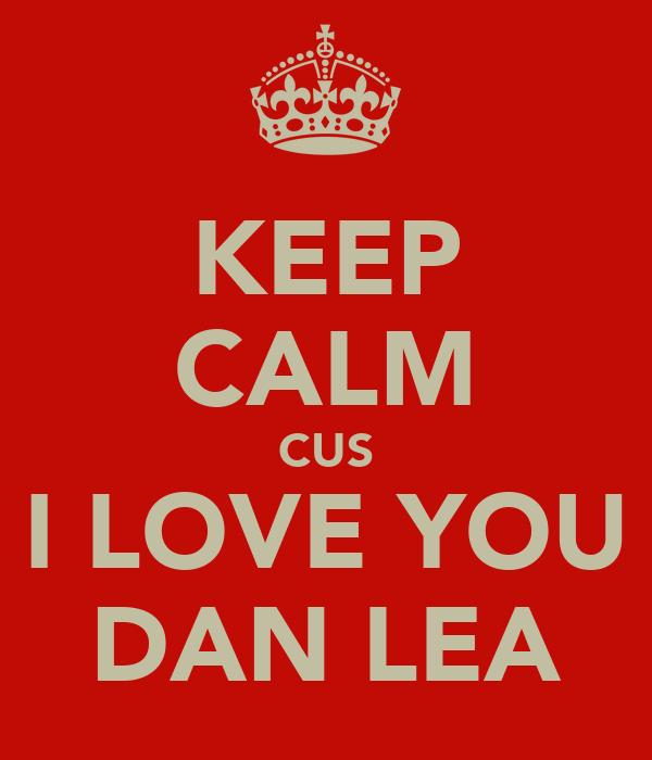 KEEP CALM CUS I LOVE YOU DAN LEA