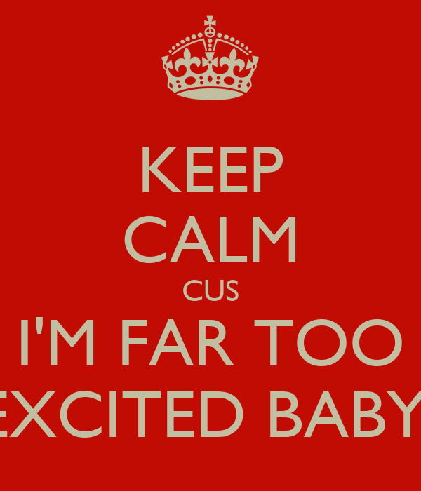 KEEP CALM CUS I'M FAR TOO EXCITED BABY!