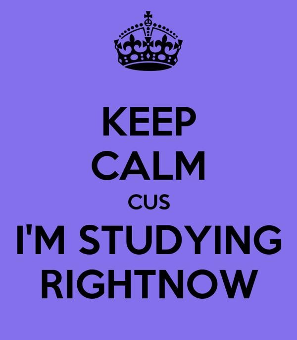 KEEP CALM CUS I'M STUDYING RIGHTNOW