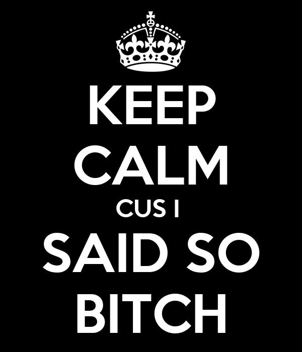 KEEP CALM CUS I  SAID SO BITCH