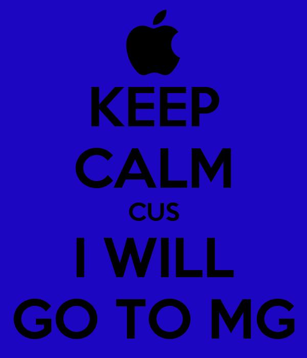 KEEP CALM CUS I WILL GO TO MG