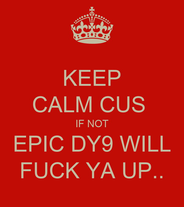 KEEP CALM CUS  IF NOT EPIC DY9 WILL FUCK YA UP..