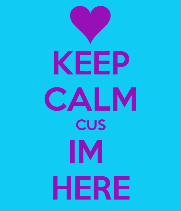 KEEP CALM CUS IM  HERE