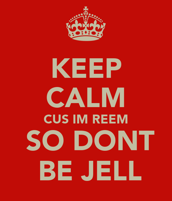 KEEP CALM CUS IM REEM  SO DONT  BE JELL