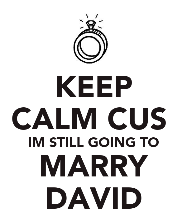 KEEP CALM CUS  IM STILL GOING TO MARRY DAVID