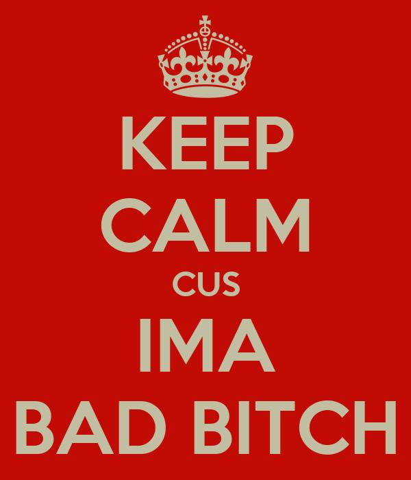KEEP CALM CUS IMA BAD BITCH