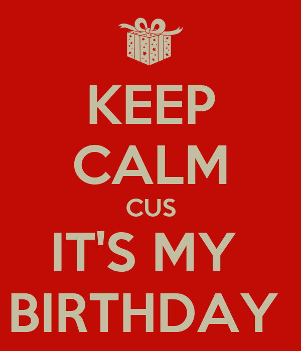 KEEP CALM CUS IT'S MY  BIRTHDAY