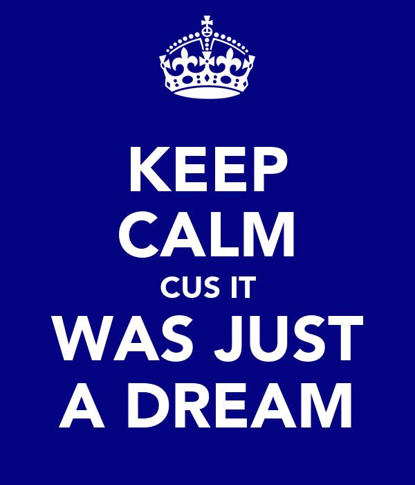 KEEP CALM CUS IT WAS JUST A DREAM