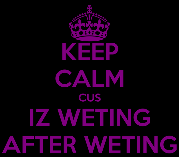 KEEP CALM CUS IZ WETING AFTER WETING
