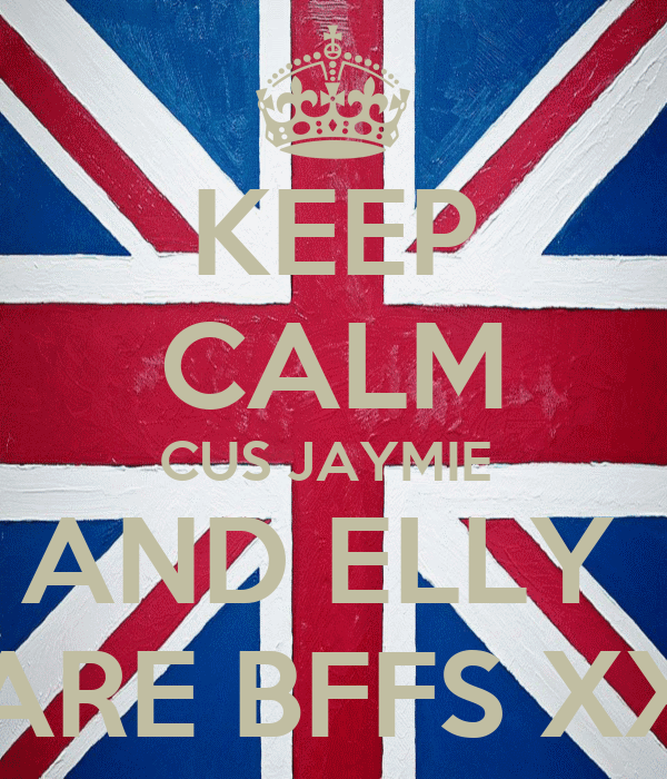 KEEP CALM CUS JAYMIE  AND ELLY  ARE BFFS XX