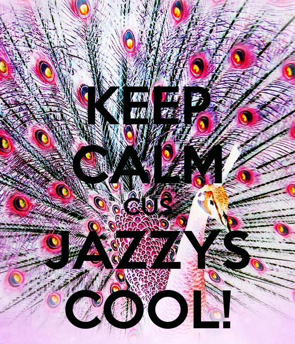 KEEP CALM CUS JAZZYS COOL!