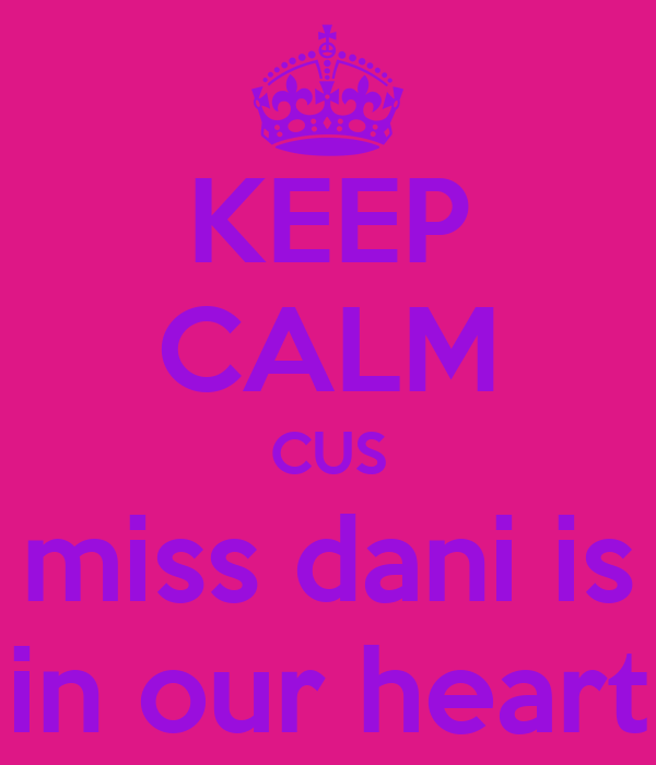 KEEP CALM CUS miss dani is in our heart