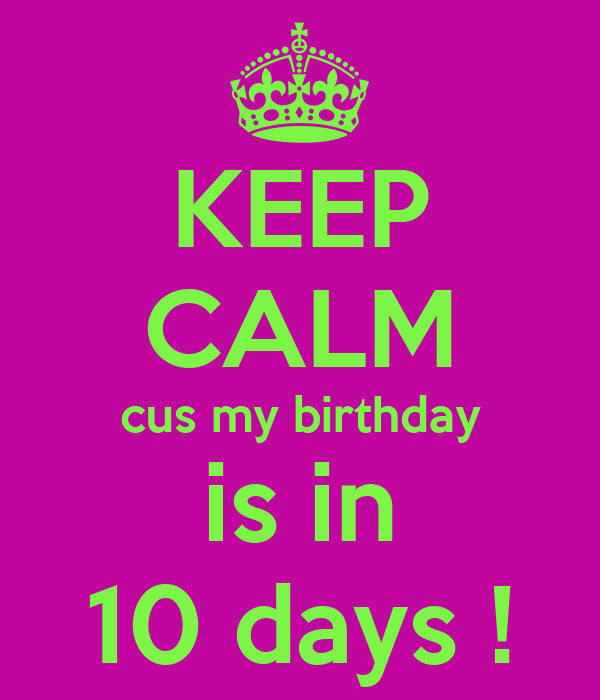 KEEP CALM cus my birthday is in 10 days !