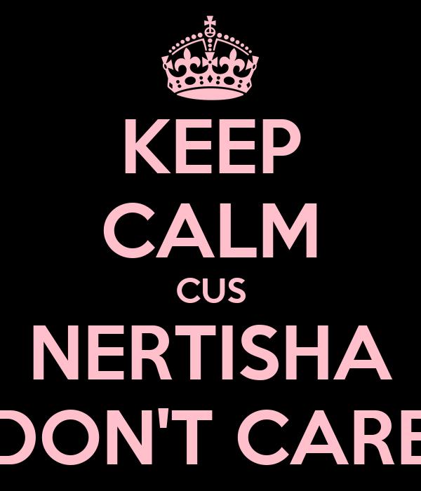 KEEP CALM CUS NERTISHA DON'T CARE