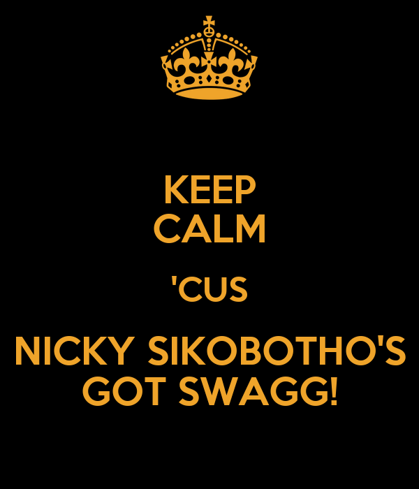 KEEP CALM 'CUS NICKY SIKOBOTHO'S GOT SWAGG!