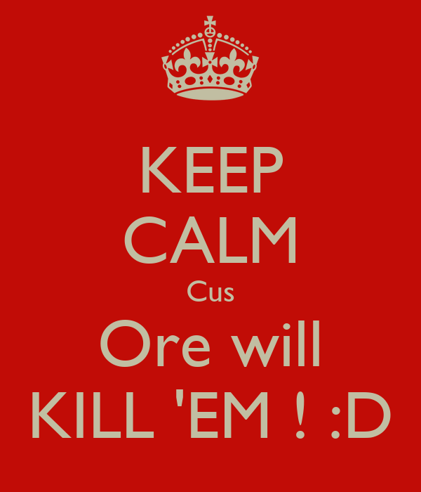 KEEP CALM Cus Ore will KILL 'EM ! :D