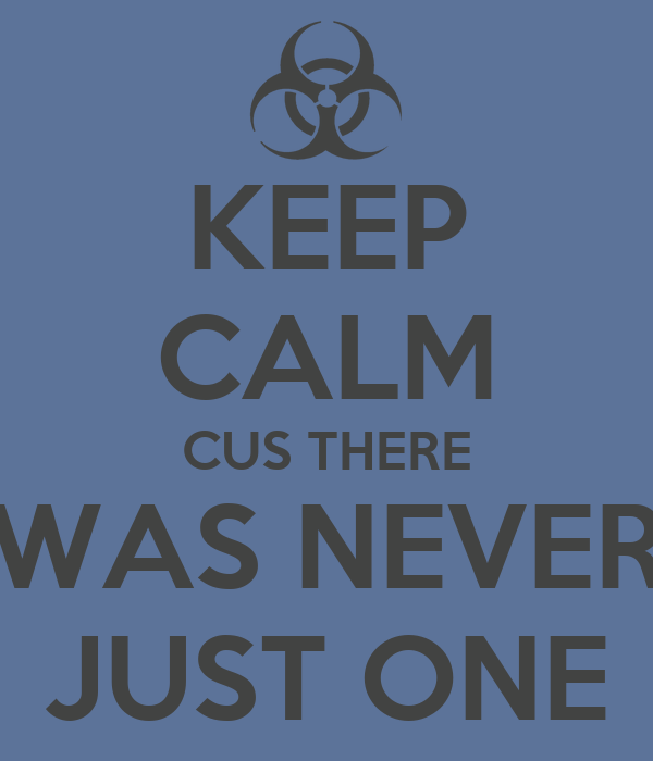 KEEP CALM CUS THERE WAS NEVER JUST ONE