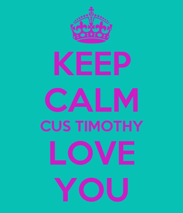 KEEP CALM CUS TIMOTHY LOVE YOU