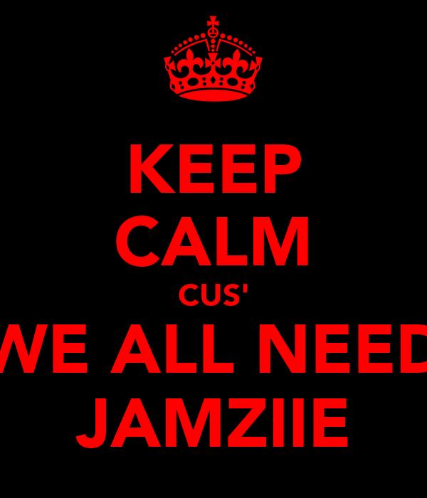 KEEP CALM CUS' WE ALL NEED JAMZIIE