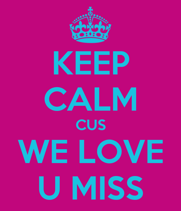 KEEP CALM CUS WE LOVE U MISS