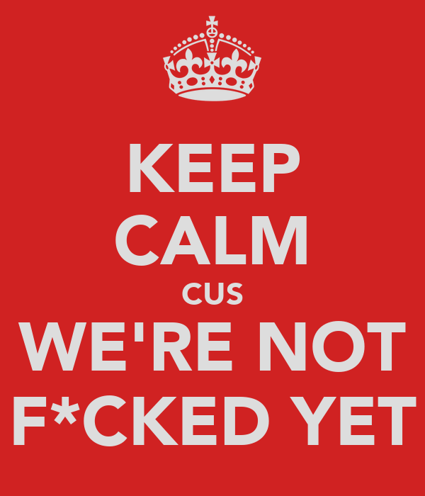 KEEP CALM CUS WE'RE NOT F*CKED YET