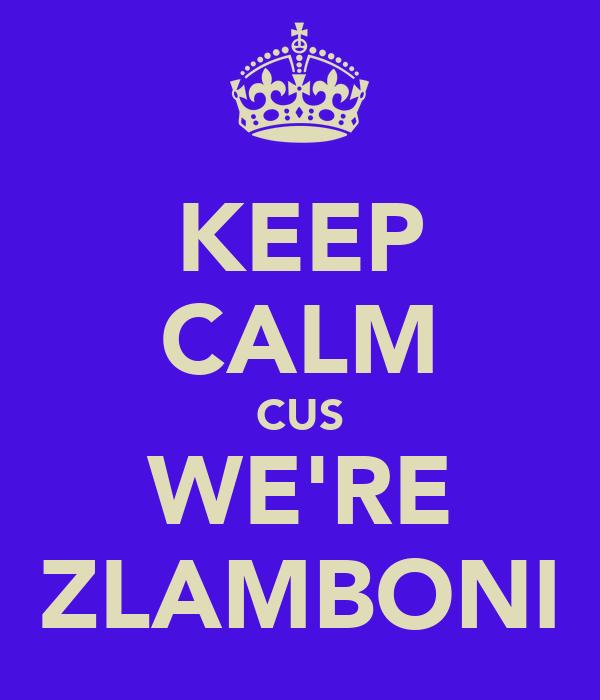 KEEP CALM CUS WE'RE ZLAMBONI