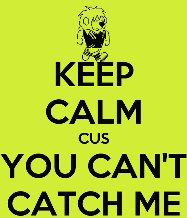KEEP CALM CUS YOU CAN'T CATCH ME