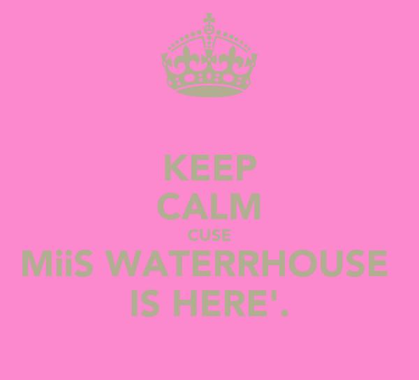 KEEP CALM CUSE MiiS WATERRHOUSE  IS HERE'.